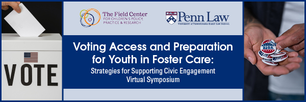 Voting Access and Preparation for Youth in Foster Care: Strategies for Supporting Civic Engagement Virtual Symposium